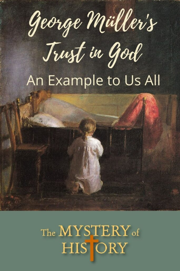 Read more at The Mystery of History. This amazing story will encourage you to lean hard upon the Lord in your own families. George Müller's Trust in God is an example for us all.